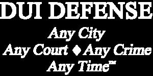 DUI Defense - Any City, Any Court - Any Crime, Any Time (TM)